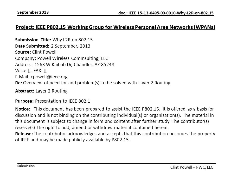 doc.: IEEE 15-13-0495-00-0010-Why-L2R-on-802.15 Submission September 2013 Clint Powell – PWC, LLC Project: IEEE P802.15 Working Group for Wireless Personal Area Networks (WPANs) Submission Title: Why L2R on 802.15 Date Submitted: 2 September, 2013 Source: Clint Powell Company: Powell Wireless Commsulting, LLC Address: 1563 W Kaibab Dr, Chandler, AZ 85248 Voice:[], FAX: [], E-Mail: cpowell@ieee.org Re: Overview of need for and problem(s) to be solved with Layer 2 Routing.