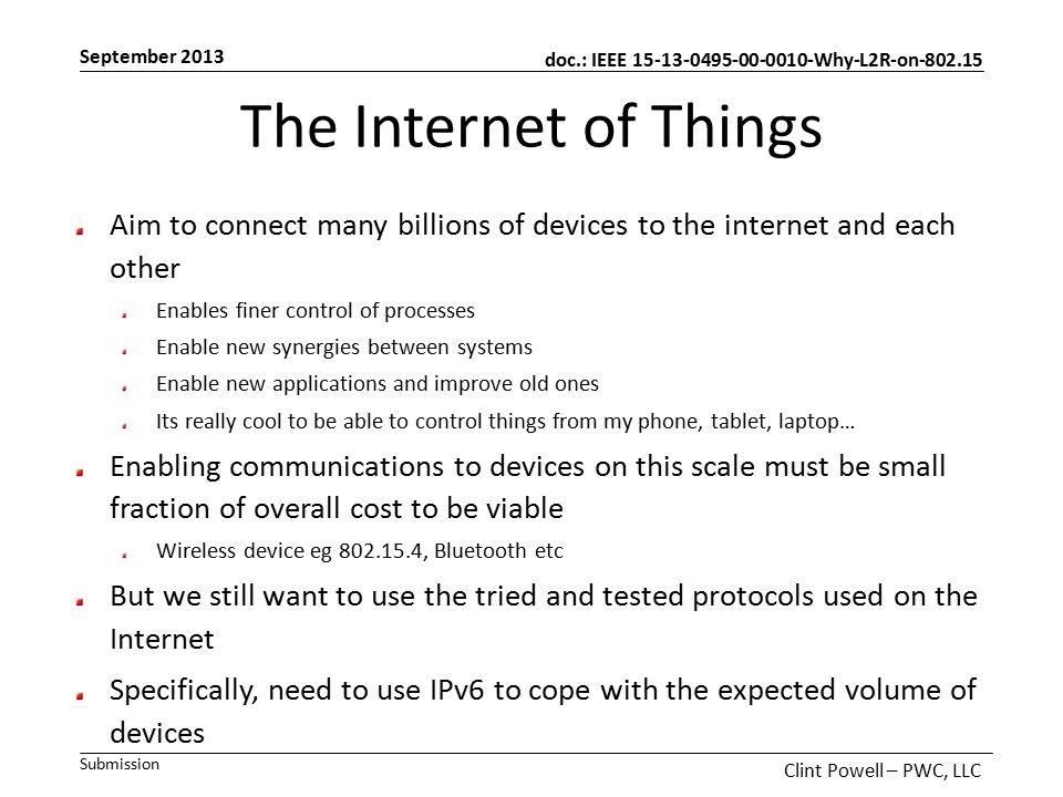 doc.: IEEE 15-13-0495-00-0010-Why-L2R-on-802.15 Submission September 2013 Clint Powell – PWC, LLC The Internet of Things Aim to connect many billions of devices to the internet and each other Enables finer control of processes Enable new synergies between systems Enable new applications and improve old ones Its really cool to be able to control things from my phone, tablet, laptop… Enabling communications to devices on this scale must be small fraction of overall cost to be viable Wireless device eg 802.15.4, Bluetooth etc But we still want to use the tried and tested protocols used on the Internet Specifically, need to use IPv6 to cope with the expected volume of devices