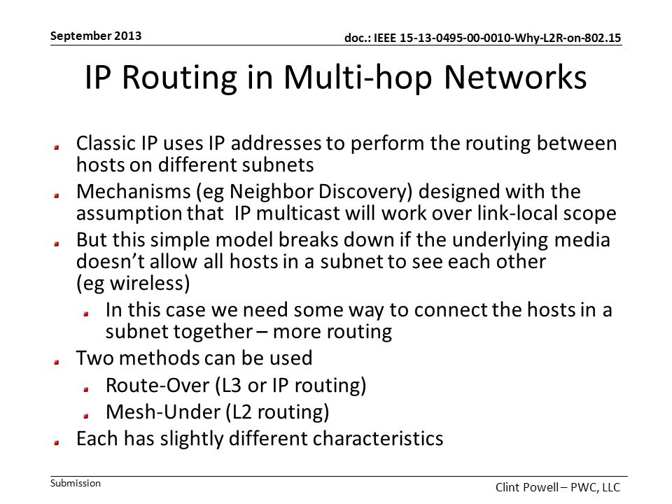 doc.: IEEE 15-13-0495-00-0010-Why-L2R-on-802.15 Submission September 2013 Clint Powell – PWC, LLC IP Routing in Multi-hop Networks Classic IP uses IP addresses to perform the routing between hosts on different subnets Mechanisms (eg Neighbor Discovery) designed with the assumption that IP multicast will work over link-local scope But this simple model breaks down if the underlying media doesn't allow all hosts in a subnet to see each other (eg wireless) In this case we need some way to connect the hosts in a subnet together – more routing Two methods can be used Route-Over (L3 or IP routing) Mesh-Under (L2 routing) Each has slightly different characteristics