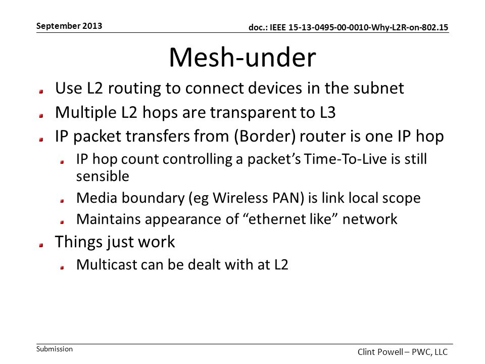 doc.: IEEE 15-13-0495-00-0010-Why-L2R-on-802.15 Submission September 2013 Clint Powell – PWC, LLC Mesh-under Use L2 routing to connect devices in the subnet Multiple L2 hops are transparent to L3 IP packet transfers from (Border) router is one IP hop IP hop count controlling a packet's Time-To-Live is still sensible Media boundary (eg Wireless PAN) is link local scope Maintains appearance of ethernet like network Things just work Multicast can be dealt with at L2