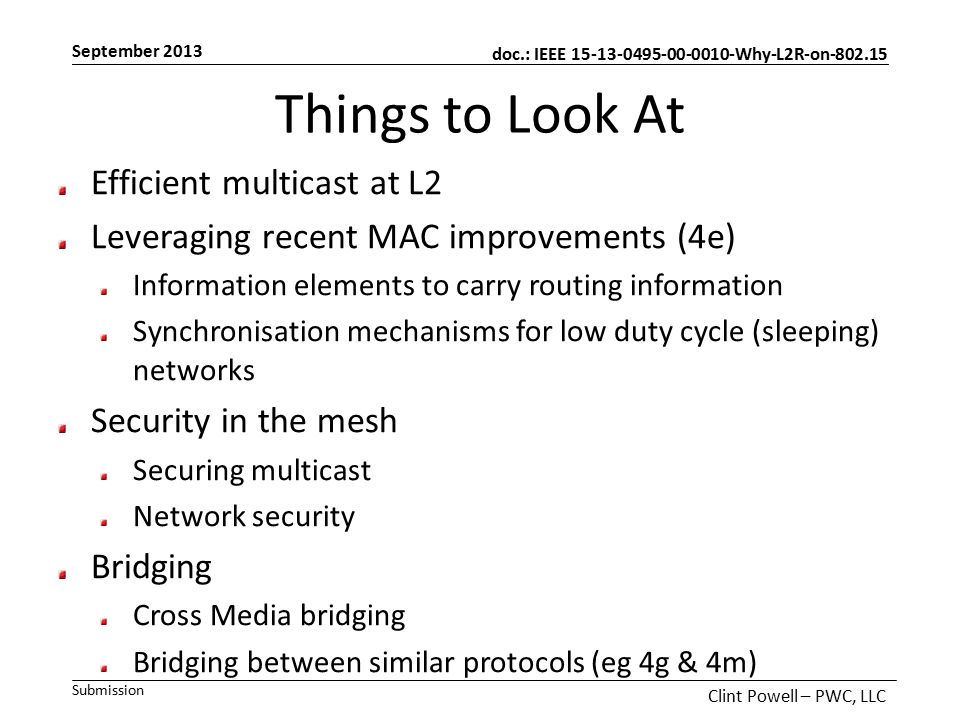doc.: IEEE 15-13-0495-00-0010-Why-L2R-on-802.15 Submission September 2013 Clint Powell – PWC, LLC Things to Look At Efficient multicast at L2 Leveraging recent MAC improvements (4e) Information elements to carry routing information Synchronisation mechanisms for low duty cycle (sleeping) networks Security in the mesh Securing multicast Network security Bridging Cross Media bridging Bridging between similar protocols (eg 4g & 4m)