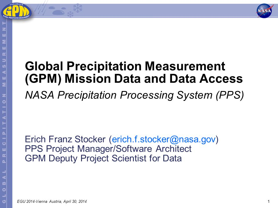 1EGU 2014-Vienna Austria, April 30, 2014 Erich Franz Stocker (erich.f.stocker@nasa.gov) PPS Project Manager/Software Architect GPM Deputy Project Scientist for Data Global Precipitation Measurement (GPM) Mission Data and Data Access NASA Precipitation Processing System (PPS)