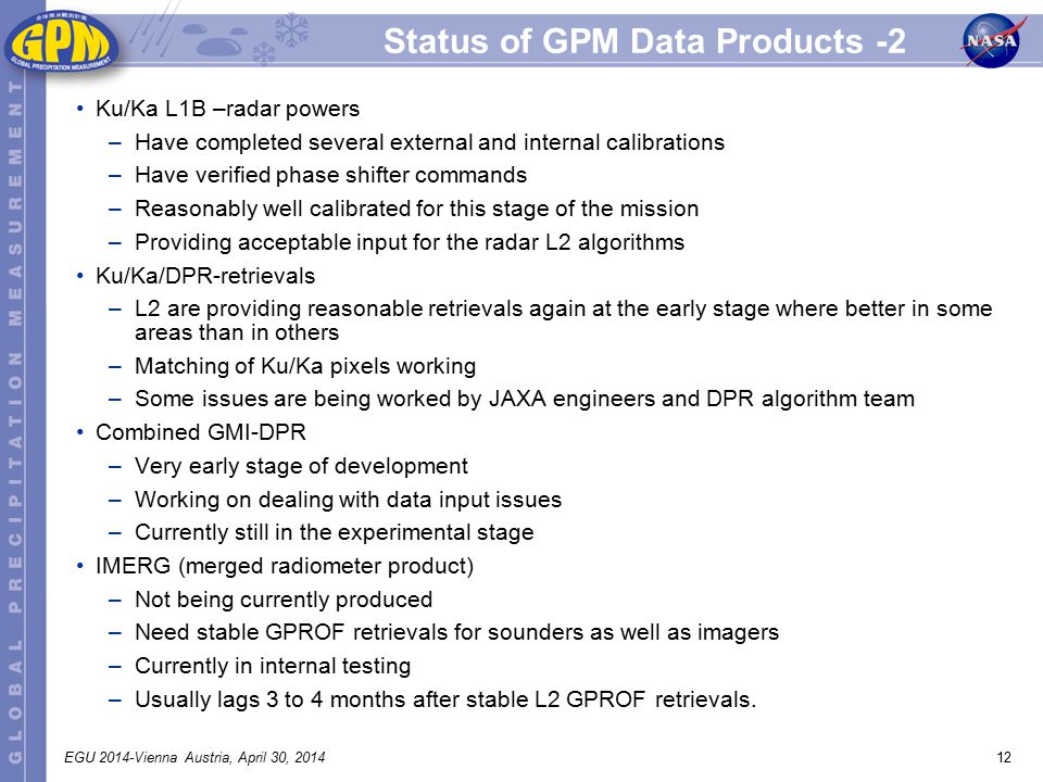 12EGU 2014-Vienna Austria, April 30, 2014 Status of GPM Data Products -2 Ku/Ka L1B –radar powers –Have completed several external and internal calibrations –Have verified phase shifter commands –Reasonably well calibrated for this stage of the mission –Providing acceptable input for the radar L2 algorithms Ku/Ka/DPR-retrievals –L2 are providing reasonable retrievals again at the early stage where better in some areas than in others –Matching of Ku/Ka pixels working –Some issues are being worked by JAXA engineers and DPR algorithm team Combined GMI-DPR –Very early stage of development –Working on dealing with data input issues –Currently still in the experimental stage IMERG (merged radiometer product) –Not being currently produced –Need stable GPROF retrievals for sounders as well as imagers –Currently in internal testing –Usually lags 3 to 4 months after stable L2 GPROF retrievals.