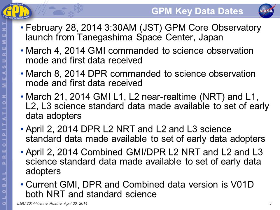 3 GPM Key Data Dates February 28, 2014 3:30AM (JST) GPM Core Observatory launch from Tanegashima Space Center, Japan March 4, 2014 GMI commanded to science observation mode and first data received March 8, 2014 DPR commanded to science observation mode and first data received March 21, 2014 GMI L1, L2 near-realtime (NRT) and L1, L2, L3 science standard data made available to set of early data adopters April 2, 2014 DPR L2 NRT and L2 and L3 science standard data made available to set of early data adopters April 2, 2014 Combined GMI/DPR L2 NRT and L2 and L3 science standard data made available to set of early data adopters Current GMI, DPR and Combined data version is V01D both NRT and standard science