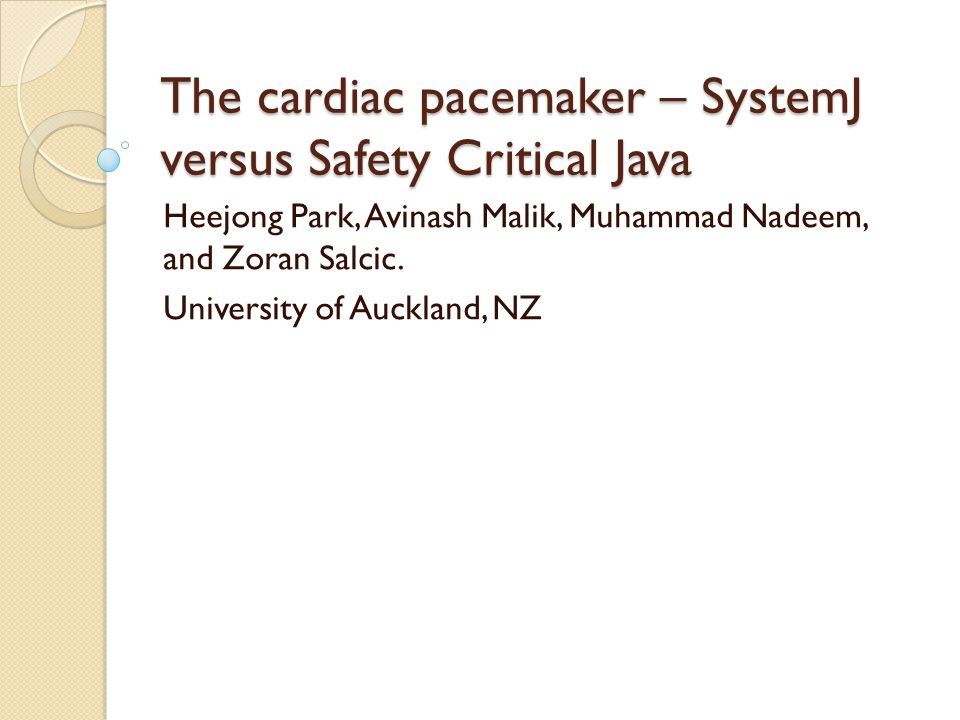 The cardiac pacemaker – SystemJ versus Safety Critical Java Heejong Park, Avinash Malik, Muhammad Nadeem, and Zoran Salcic.