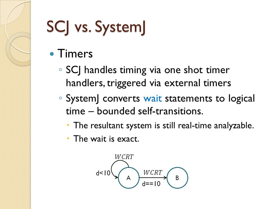SCJ vs. SystemJ Timers ◦ SCJ handles timing via one shot timer handlers, triggered via external timers ◦ SystemJ converts wait statements to logical t
