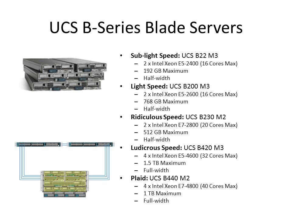 Sub-light Speed: UCS B22 M3 – 2 x Intel Xeon E5-2400 (16 Cores Max) – 192 GB Maximum – Half-width Light Speed: UCS B200 M3 – 2 x Intel Xeon E5-2600 (1