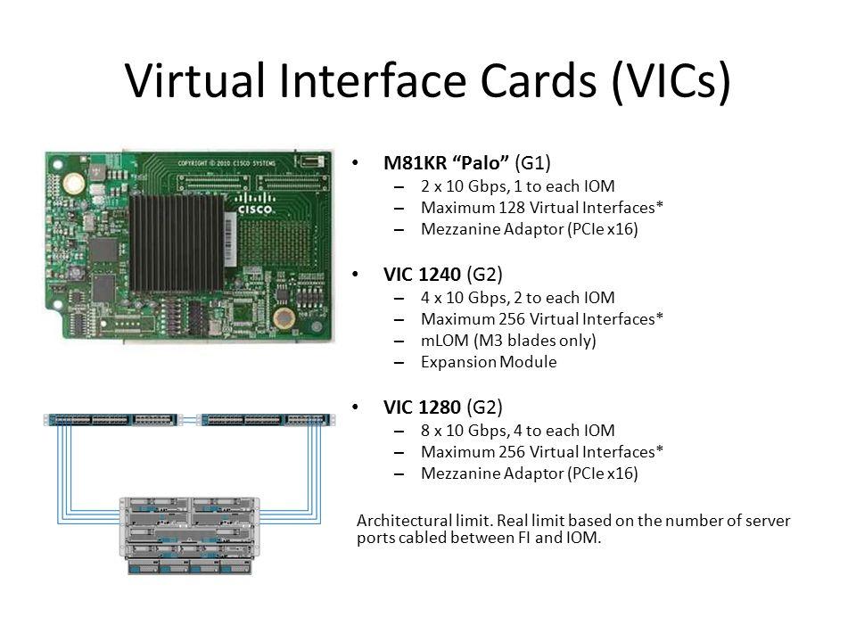 "M81KR ""Palo"" (G1) – 2 x 10 Gbps, 1 to each IOM – Maximum 128 Virtual Interfaces* – Mezzanine Adaptor (PCIe x16) VIC 1240 (G2) – 4 x 10 Gbps, 2 to each"