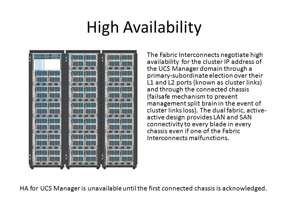 High Availability The Fabric Interconnects negotiate high availability for the cluster IP address of the UCS Manager domain through a primary-subordin