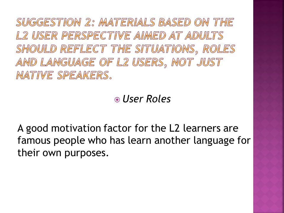  User Roles A good motivation factor for the L2 learners are famous people who has learn another language for their own purposes.