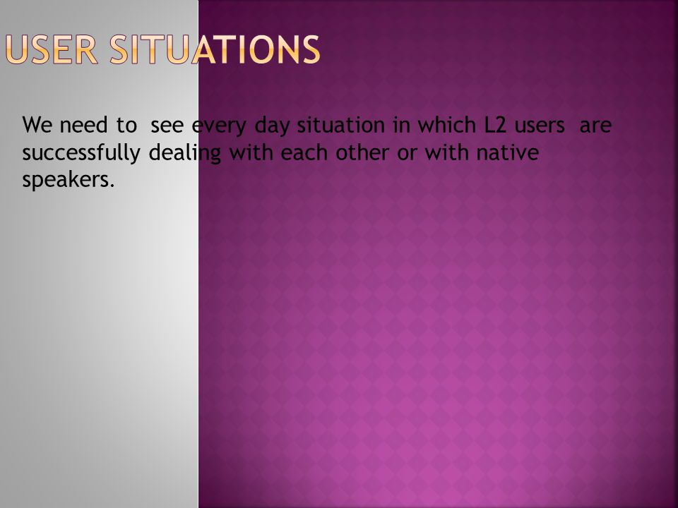 We need to see every day situation in which L2 users are successfully dealing with each other or with native speakers.