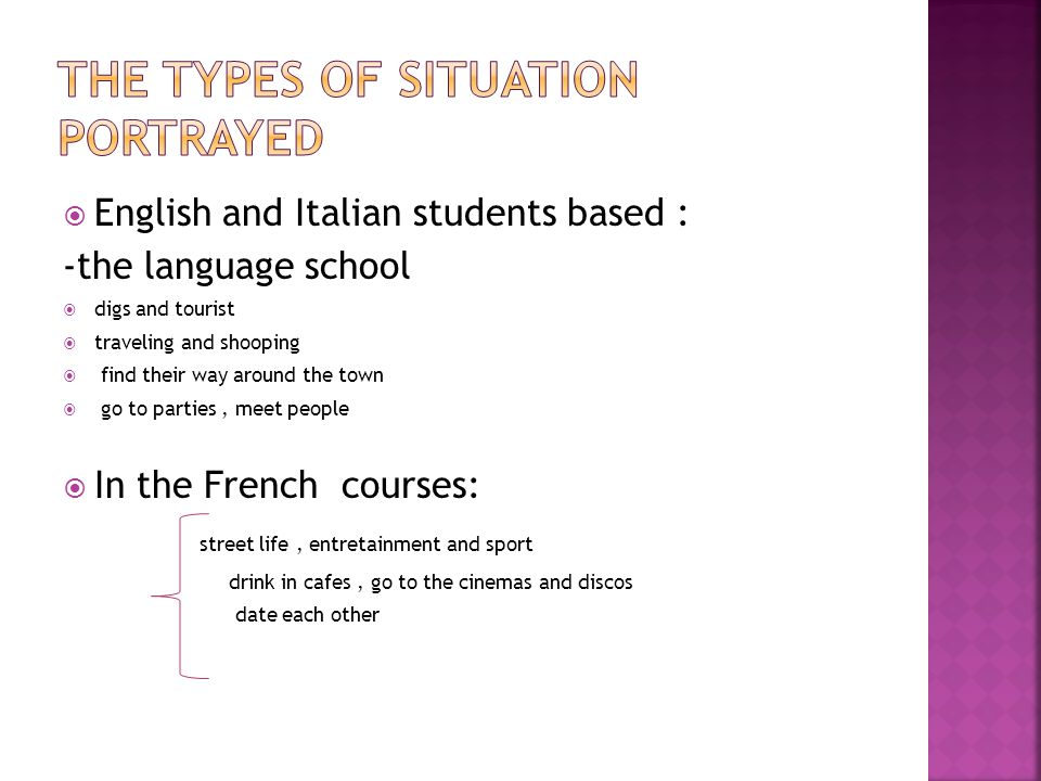  English and Italian students based : -the language school  digs and tourist  traveling and shooping  find their way around the town  go to parties, meet people  In the French courses: street life, entretainment and sport drink in cafes, go to the cinemas and discos date each other