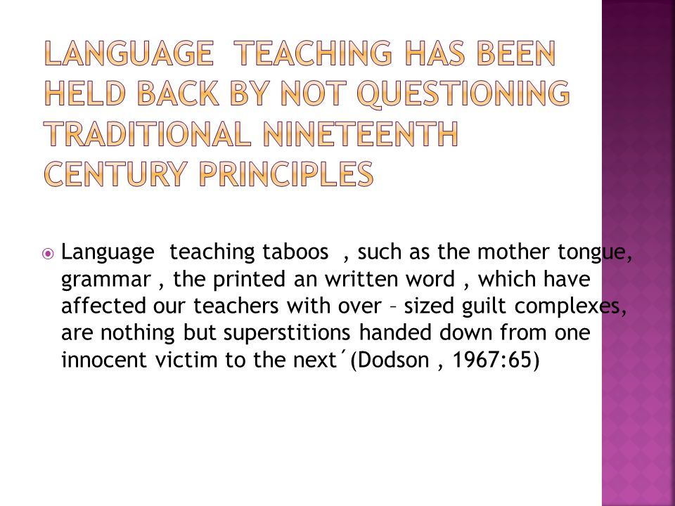  Language teaching taboos, such as the mother tongue, grammar, the printed an written word, which have affected our teachers with over – sized guilt