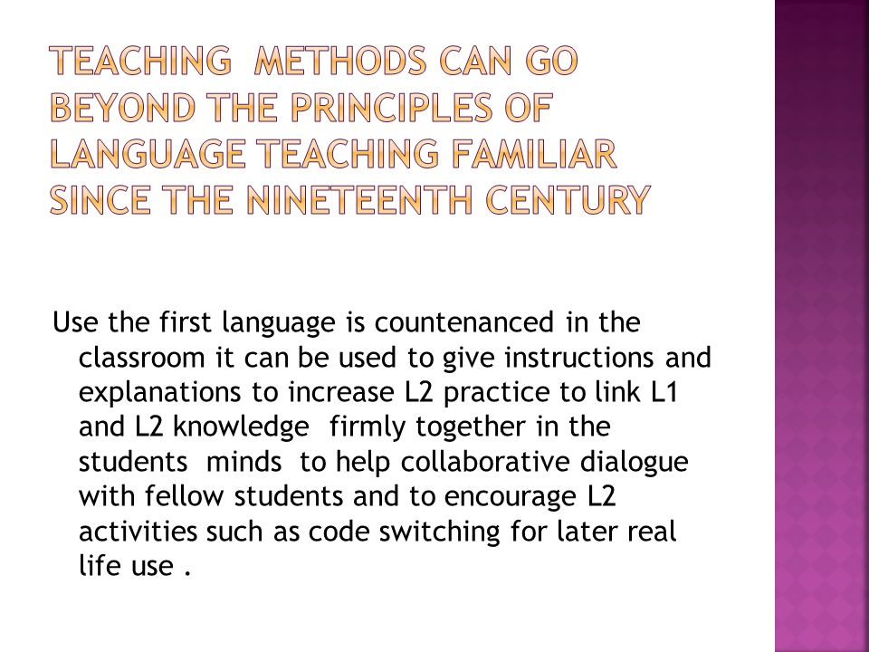Use the first language is countenanced in the classroom it can be used to give instructions and explanations to increase L2 practice to link L1 and L2 knowledge firmly together in the students minds to help collaborative dialogue with fellow students and to encourage L2 activities such as code switching for later real life use.