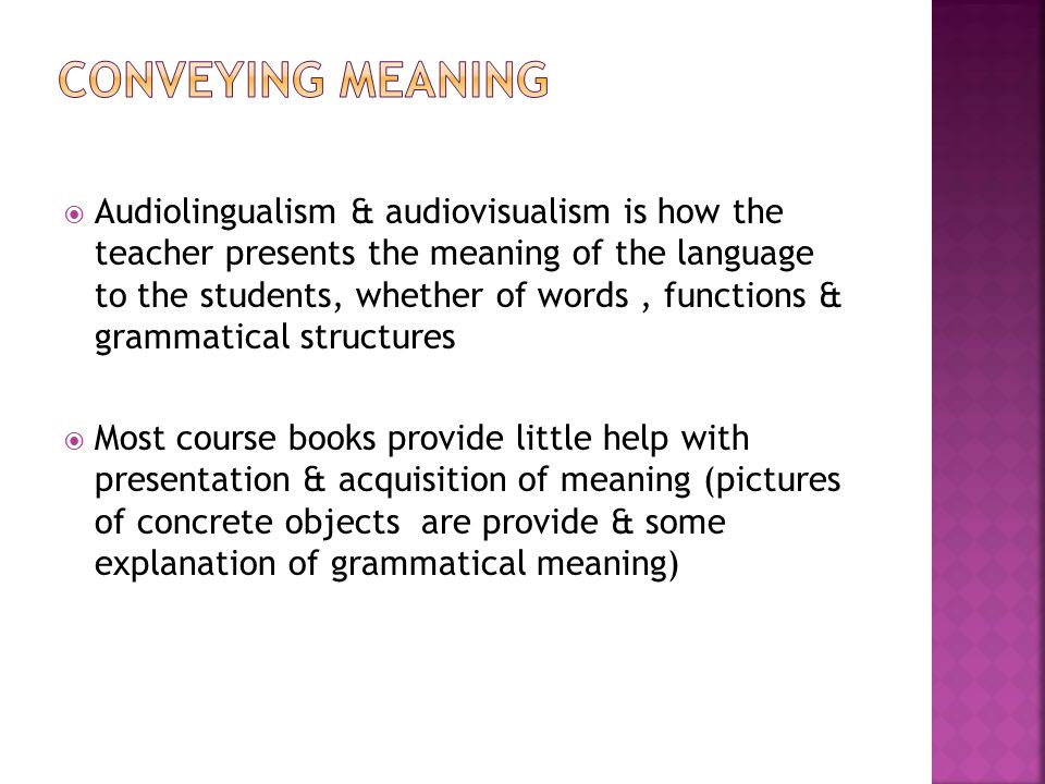  Audiolingualism & audiovisualism is how the teacher presents the meaning of the language to the students, whether of words, functions & grammatical structures  Most course books provide little help with presentation & acquisition of meaning (pictures of concrete objects are provide & some explanation of grammatical meaning)