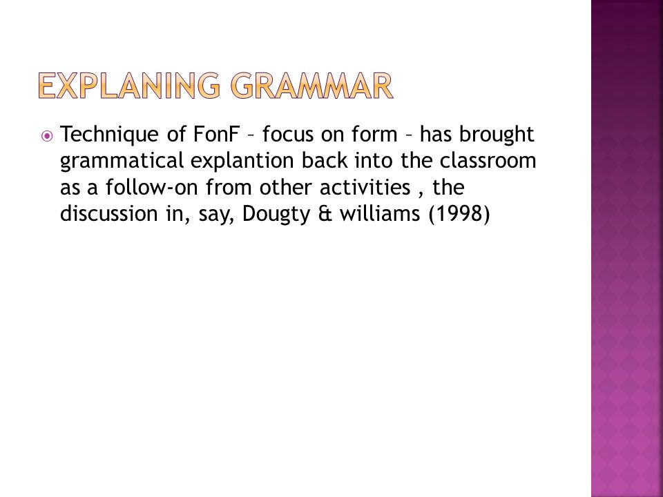  Technique of FonF – focus on form – has brought grammatical explantion back into the classroom as a follow-on from other activities, the discussion in, say, Dougty & williams (1998)
