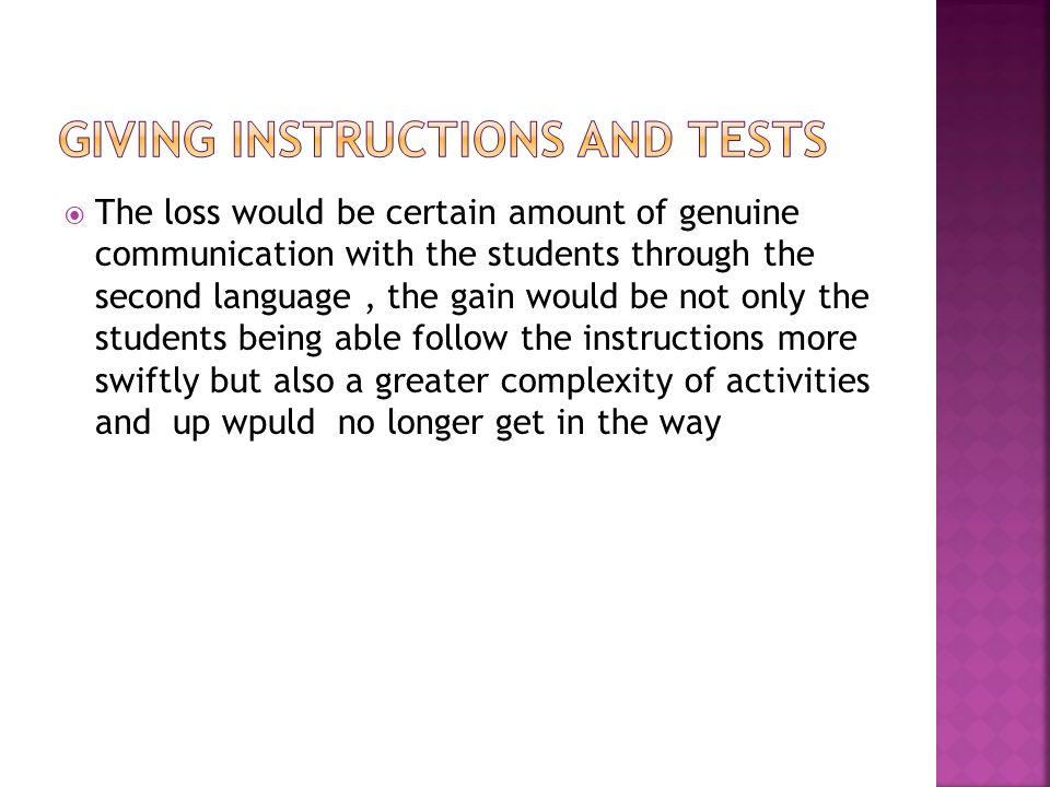  The loss would be certain amount of genuine communication with the students through the second language, the gain would be not only the students being able follow the instructions more swiftly but also a greater complexity of activities and up wpuld no longer get in the way