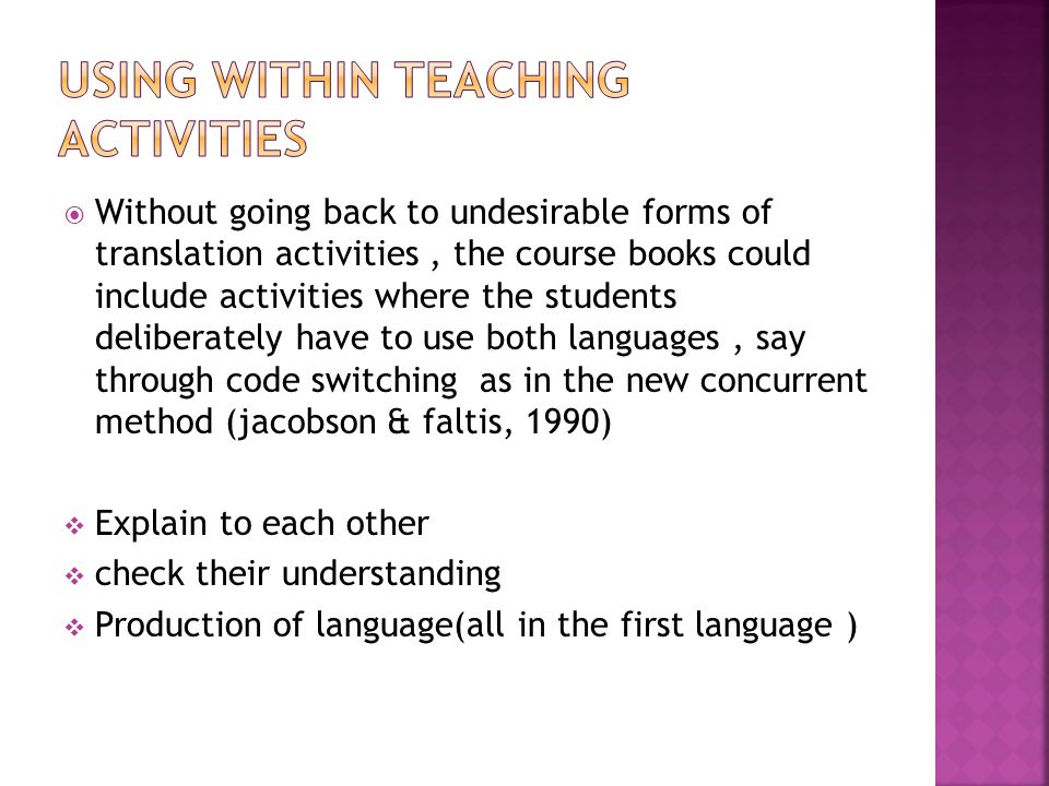  Without going back to undesirable forms of translation activities, the course books could include activities where the students deliberately have to use both languages, say through code switching as in the new concurrent method (jacobson & faltis, 1990)  Explain to each other  check their understanding  Production of language(all in the first language )