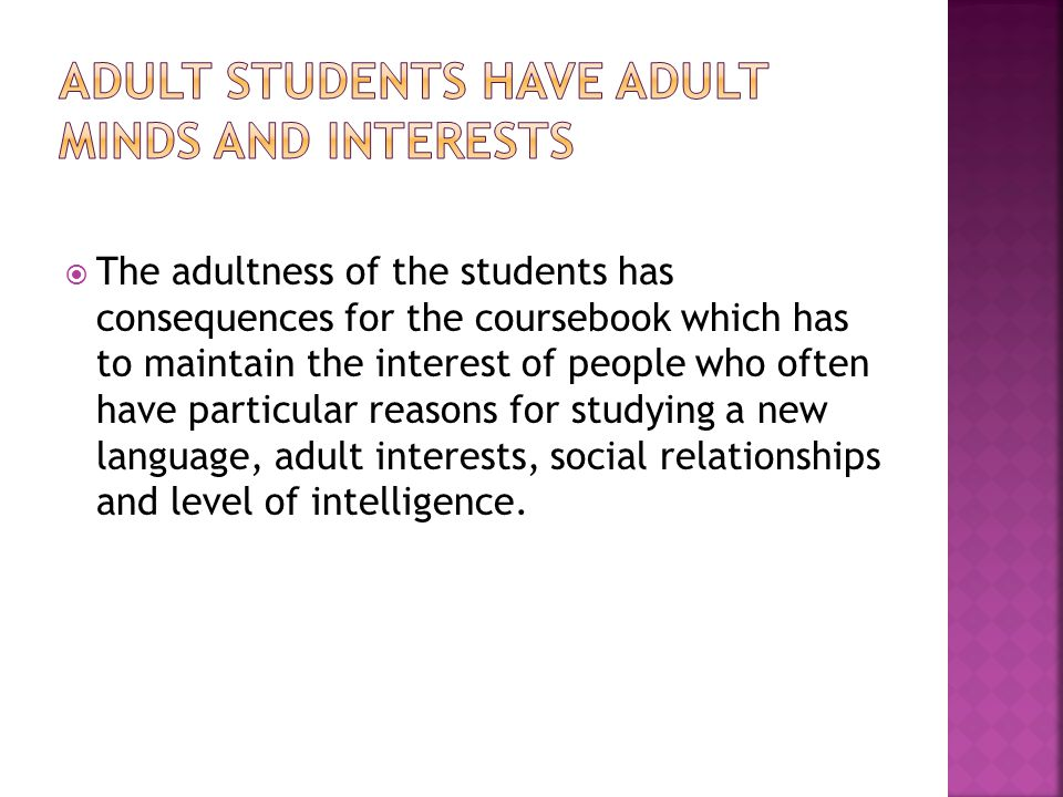  The adultness of the students has consequences for the coursebook which has to maintain the interest of people who often have particular reasons for studying a new language, adult interests, social relationships and level of intelligence.