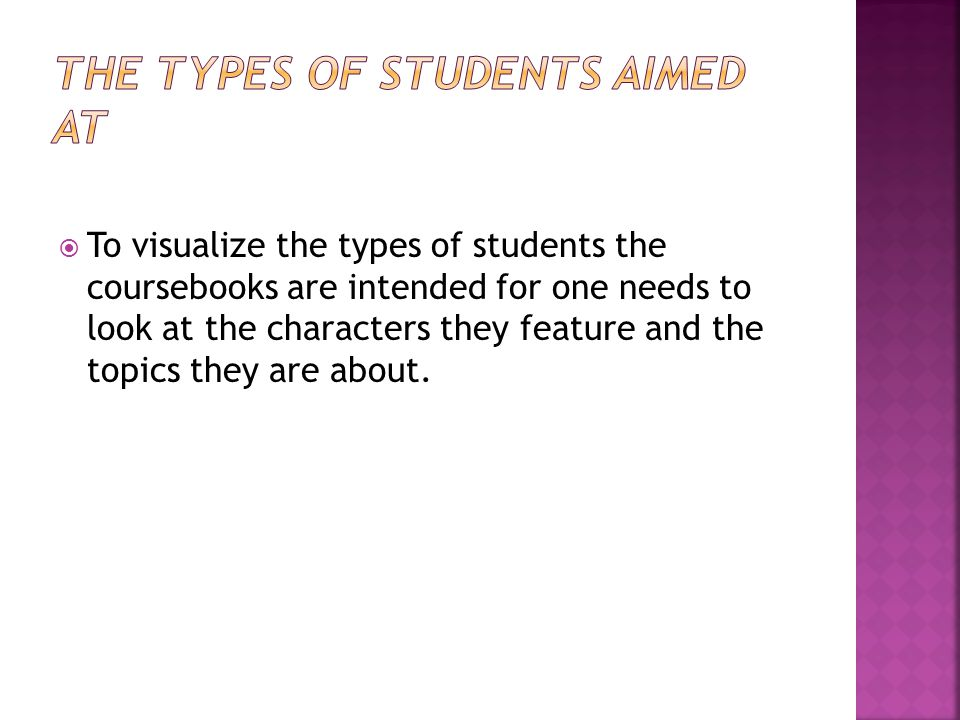  To visualize the types of students the coursebooks are intended for one needs to look at the characters they feature and the topics they are about.