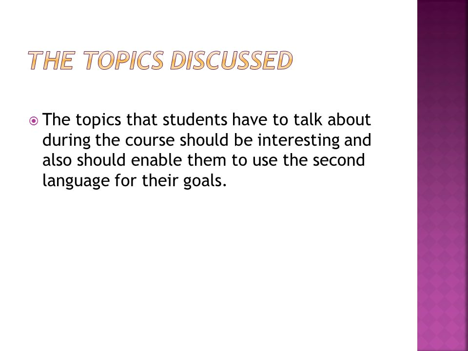  The topics that students have to talk about during the course should be interesting and also should enable them to use the second language for their goals.