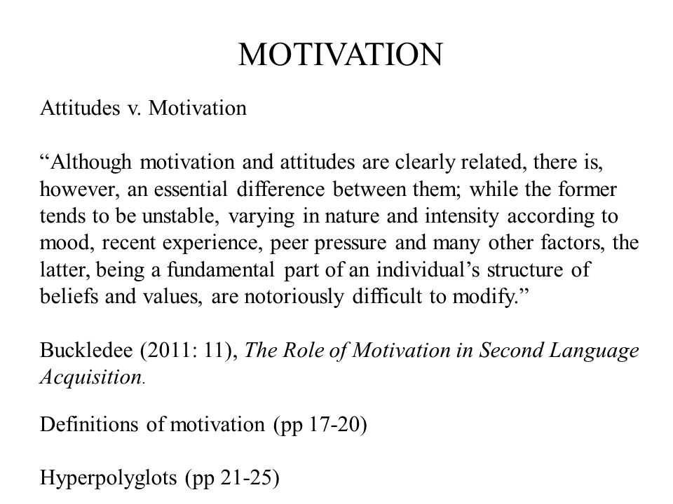 """MOTIVATION Attitudes v. Motivation """"Although motivation and attitudes are clearly related, there is, however, an essential difference between them; wh"""