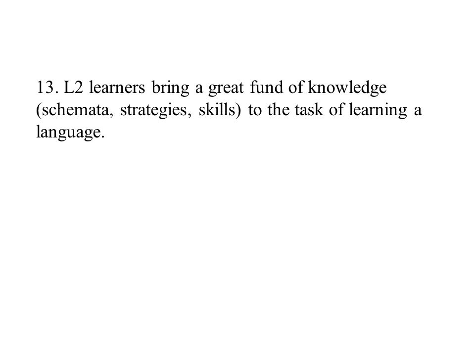 13. L2 learners bring a great fund of knowledge (schemata, strategies, skills) to the task of learning a language.
