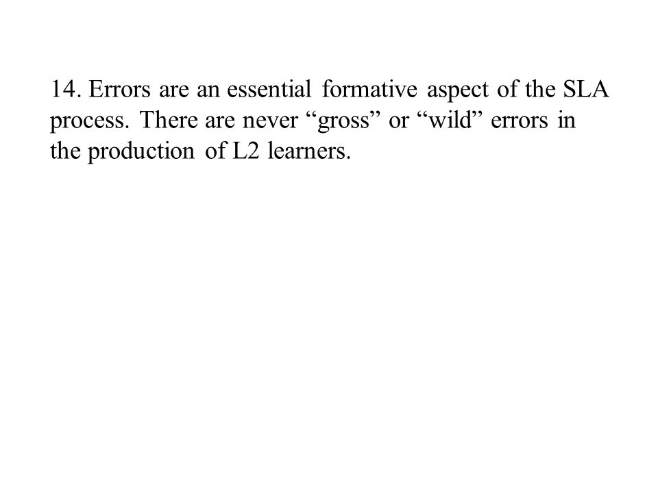 """14. Errors are an essential formative aspect of the SLA process. There are never """"gross"""" or """"wild"""" errors in the production of L2 learners."""