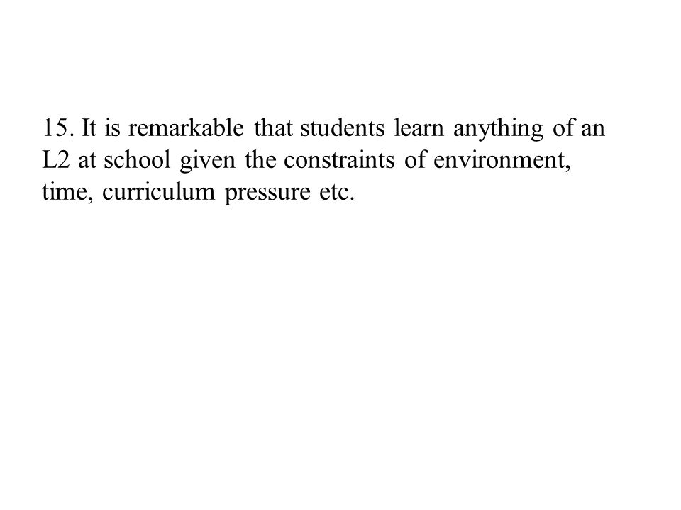 15. It is remarkable that students learn anything of an L2 at school given the constraints of environment, time, curriculum pressure etc.