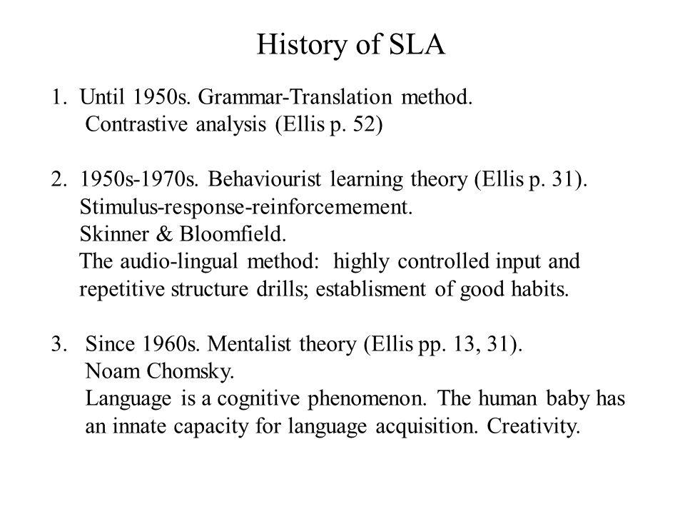 History of SLA 1. Until 1950s. Grammar-Translation method. Contrastive analysis (Ellis p. 52) 2. 1950s-1970s. Behaviourist learning theory (Ellis p. 3