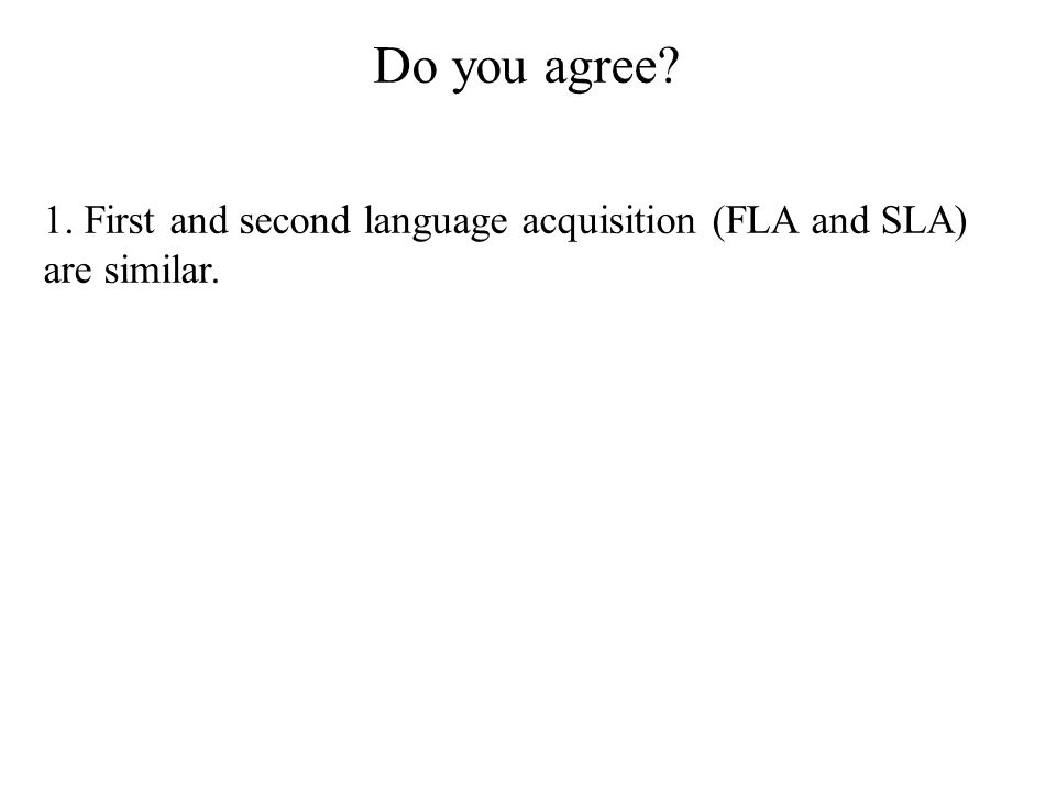 Do you agree? 1. First and second language acquisition (FLA and SLA) are similar.