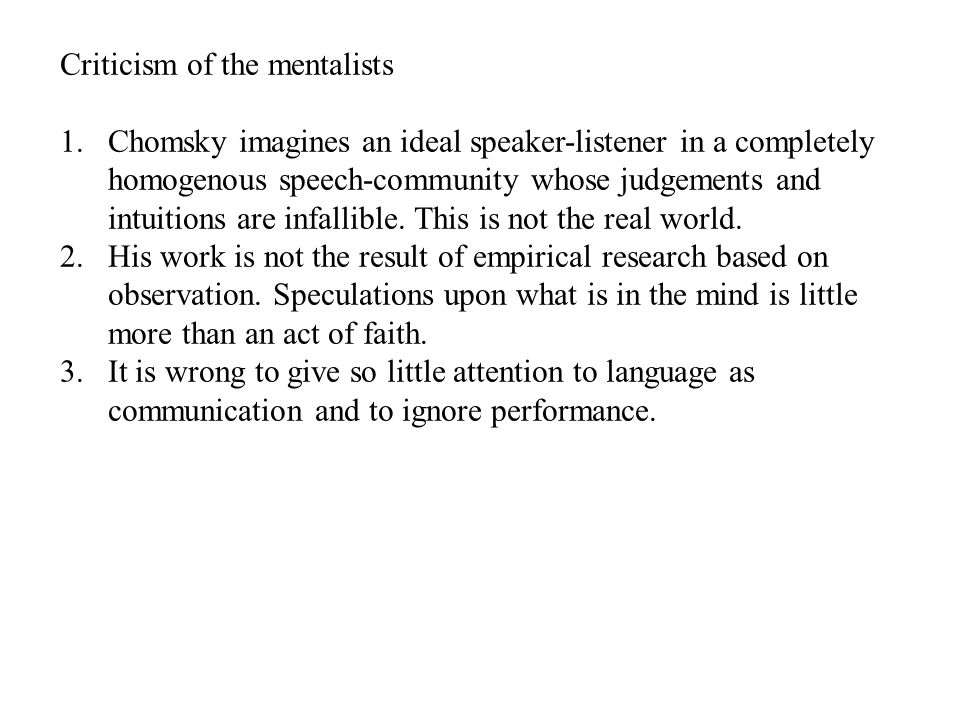 Criticism of the mentalists 1.Chomsky imagines an ideal speaker-listener in a completely homogenous speech-community whose judgements and intuitions a