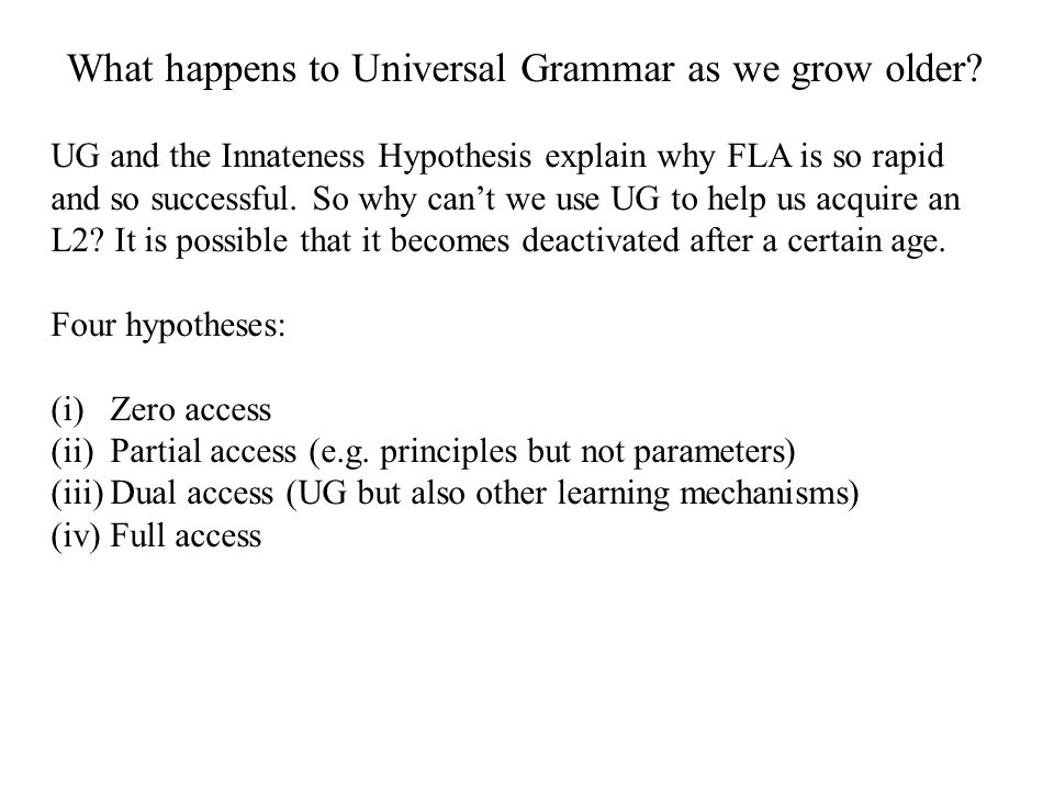 What happens to Universal Grammar as we grow older? UG and the Innateness Hypothesis explain why FLA is so rapid and so successful. So why can't we us