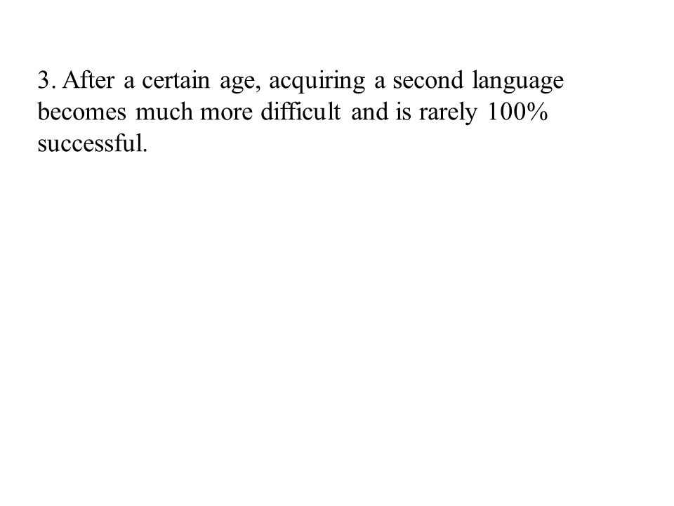 3. After a certain age, acquiring a second language becomes much more difficult and is rarely 100% successful.