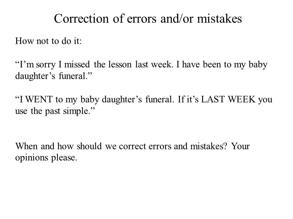 """Correction of errors and/or mistakes How not to do it: """"I'm sorry I missed the lesson last week. I have been to my baby daughter's funeral."""" """"I WENT t"""