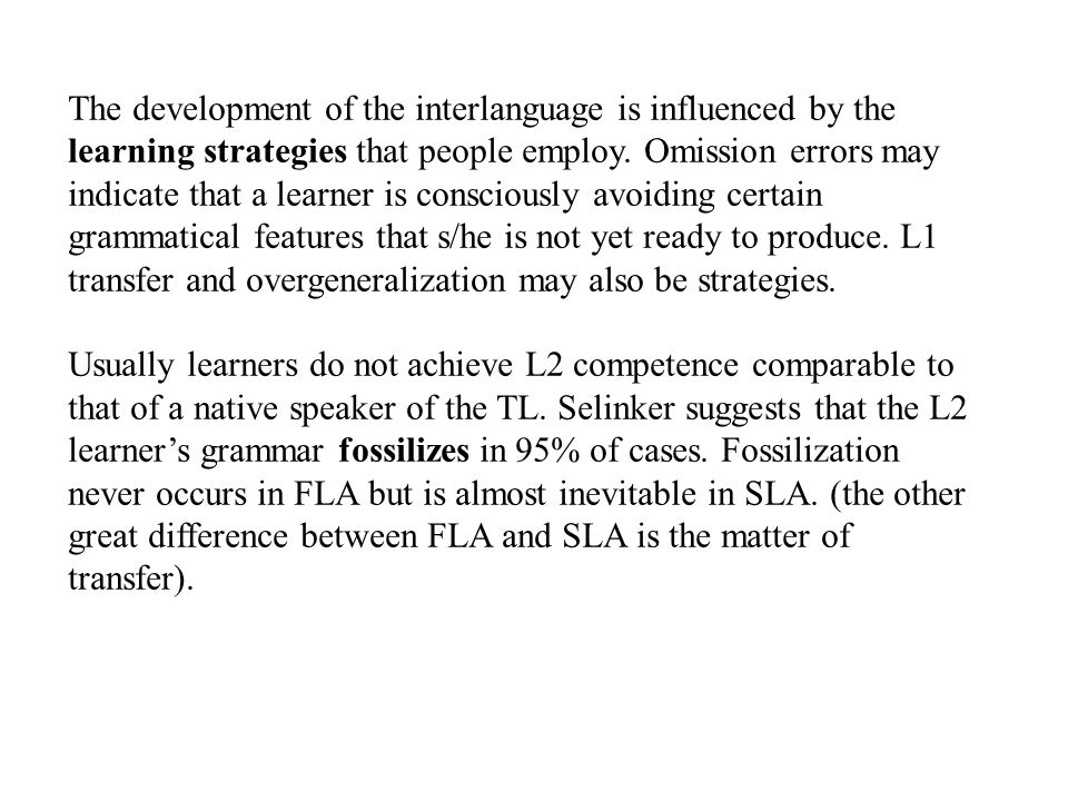 The development of the interlanguage is influenced by the learning strategies that people employ. Omission errors may indicate that a learner is consc