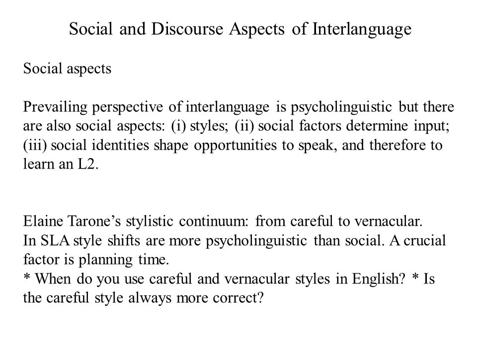 Social and Discourse Aspects of Interlanguage Social aspects Prevailing perspective of interlanguage is psycholinguistic but there are also social asp