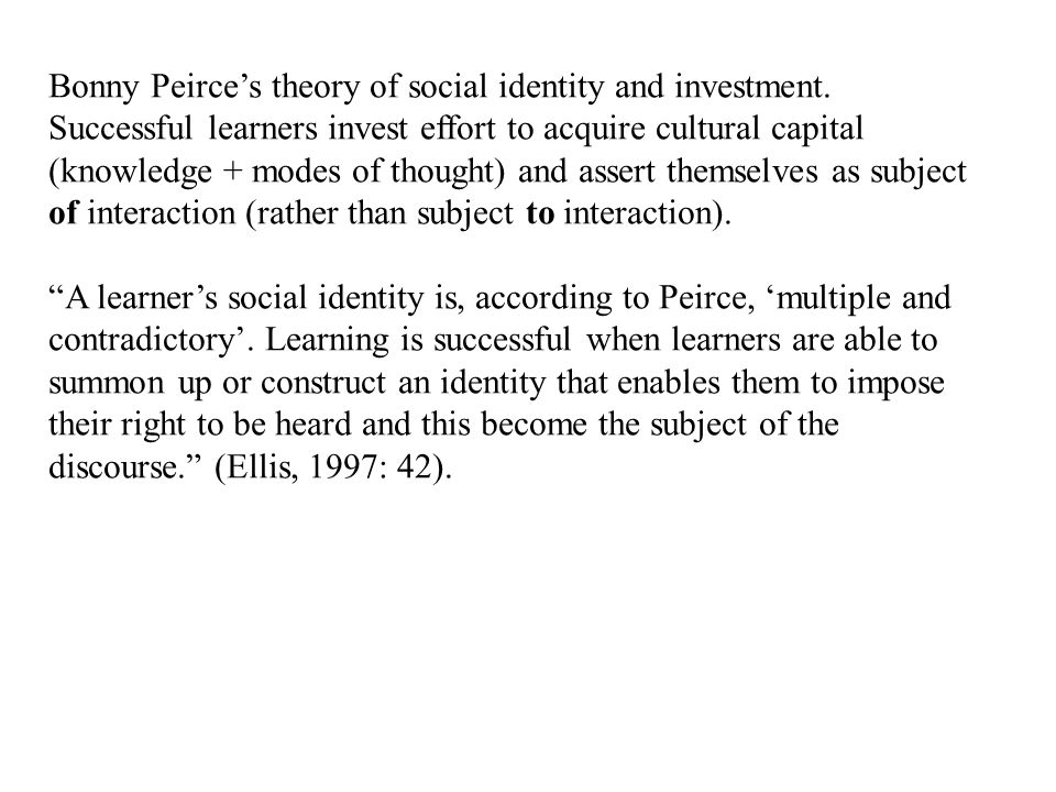 Bonny Peirce's theory of social identity and investment. Successful learners invest effort to acquire cultural capital (knowledge + modes of thought)