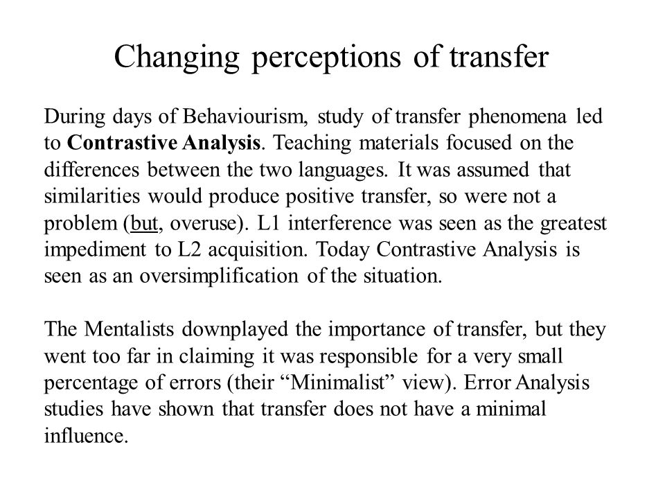Changing perceptions of transfer During days of Behaviourism, study of transfer phenomena led to Contrastive Analysis. Teaching materials focused on t