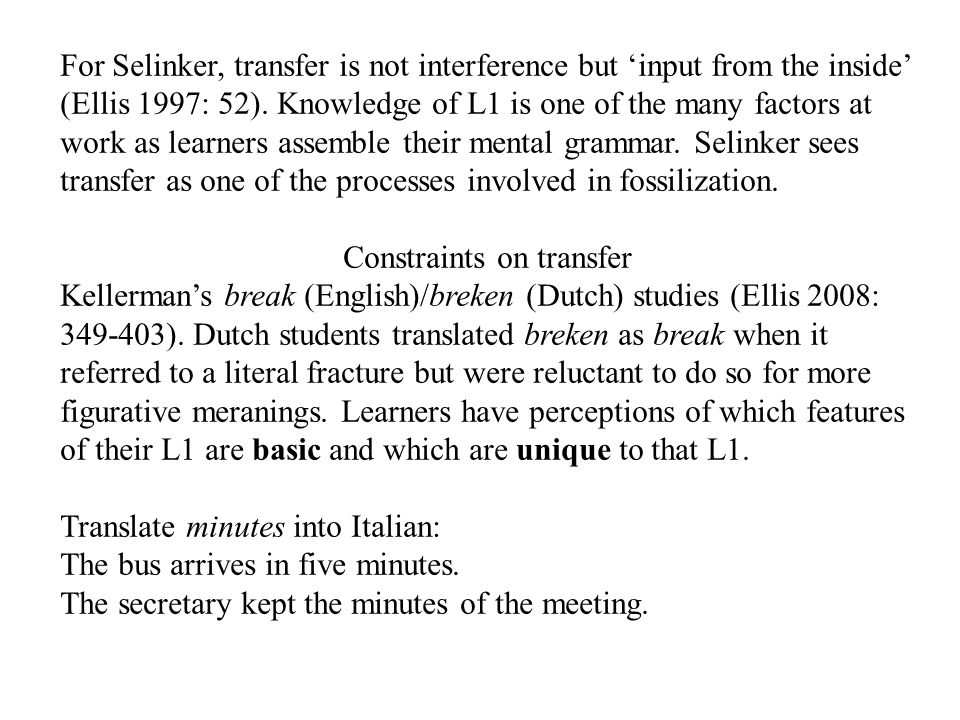 For Selinker, transfer is not interference but 'input from the inside' (Ellis 1997: 52). Knowledge of L1 is one of the many factors at work as learner