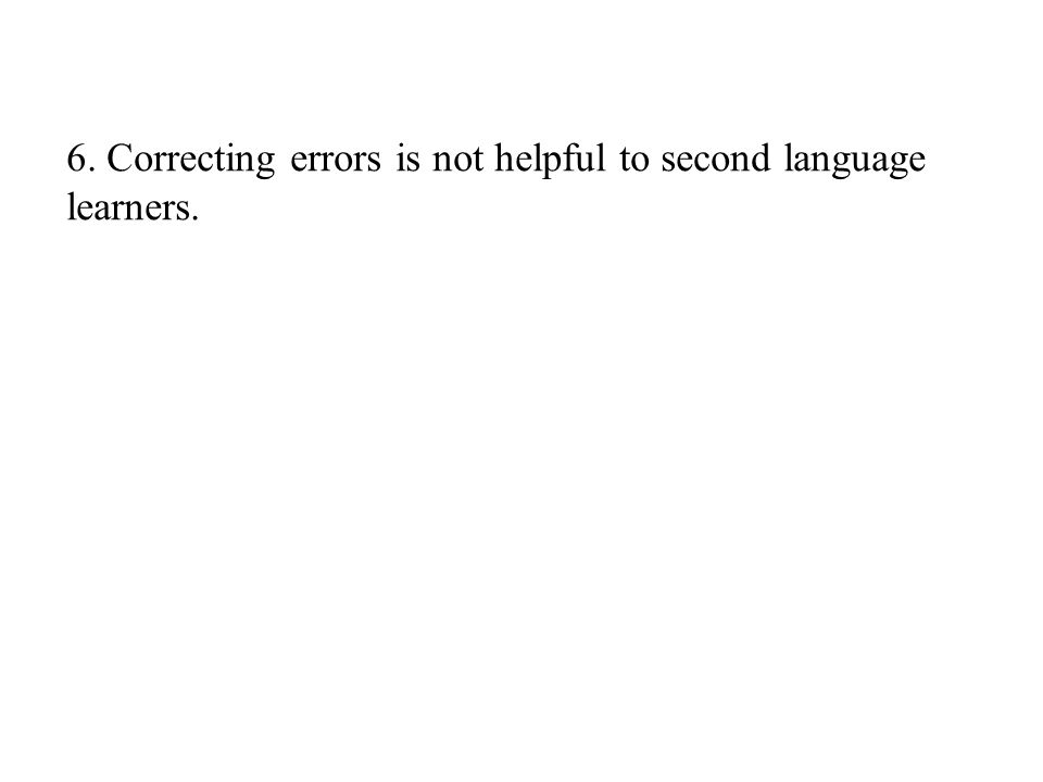 6. Correcting errors is not helpful to second language learners.