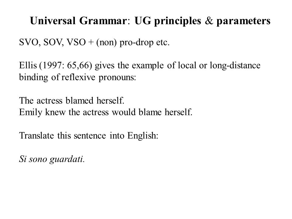 Universal Grammar: UG principles & parameters SVO, SOV, VSO + (non) pro-drop etc. Ellis (1997: 65,66) gives the example of local or long-distance bind