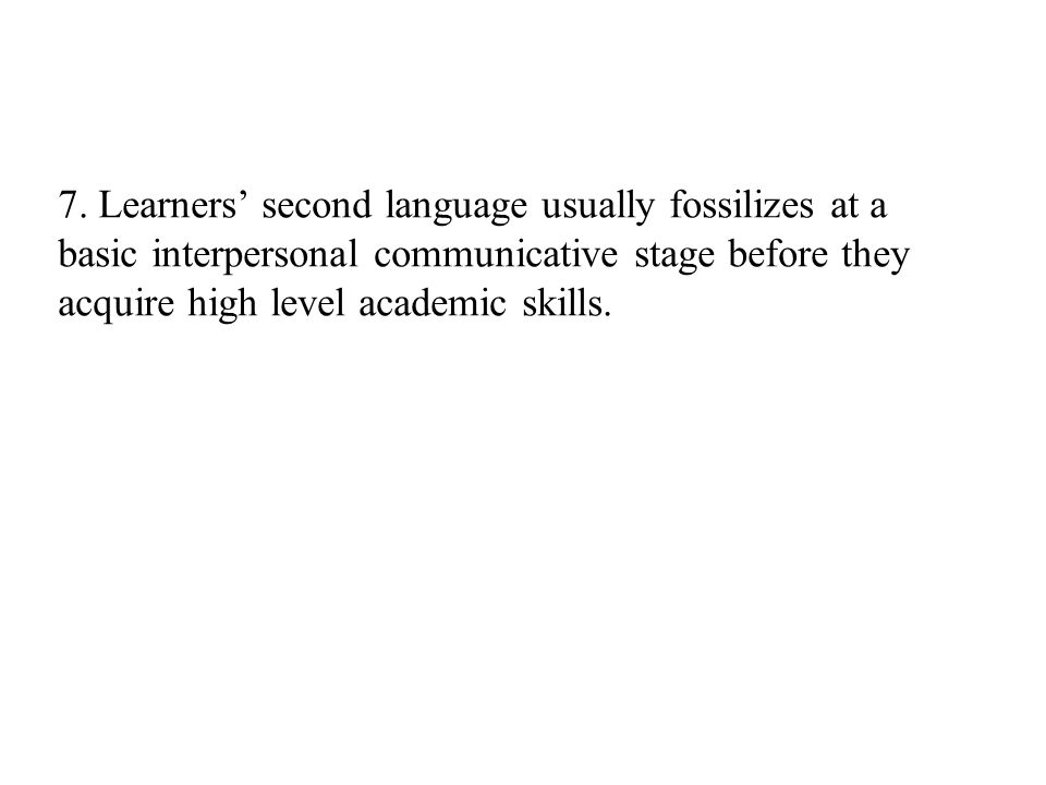 7. Learners' second language usually fossilizes at a basic interpersonal communicative stage before they acquire high level academic skills.