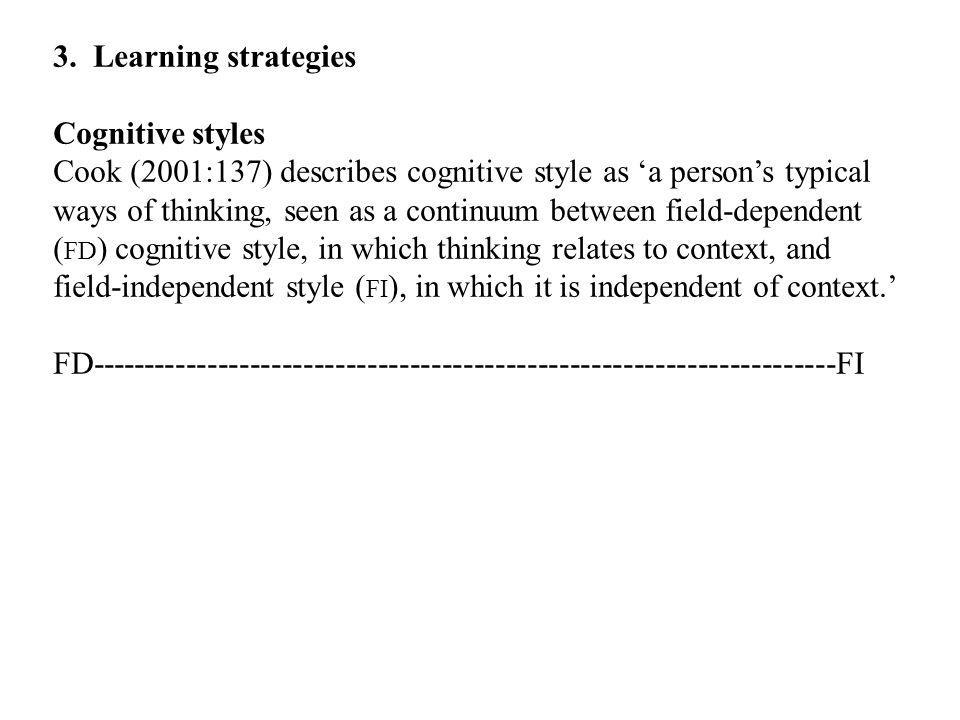 3. Learning strategies Cognitive styles Cook (2001:137) describes cognitive style as 'a person's typical ways of thinking, seen as a continuum between