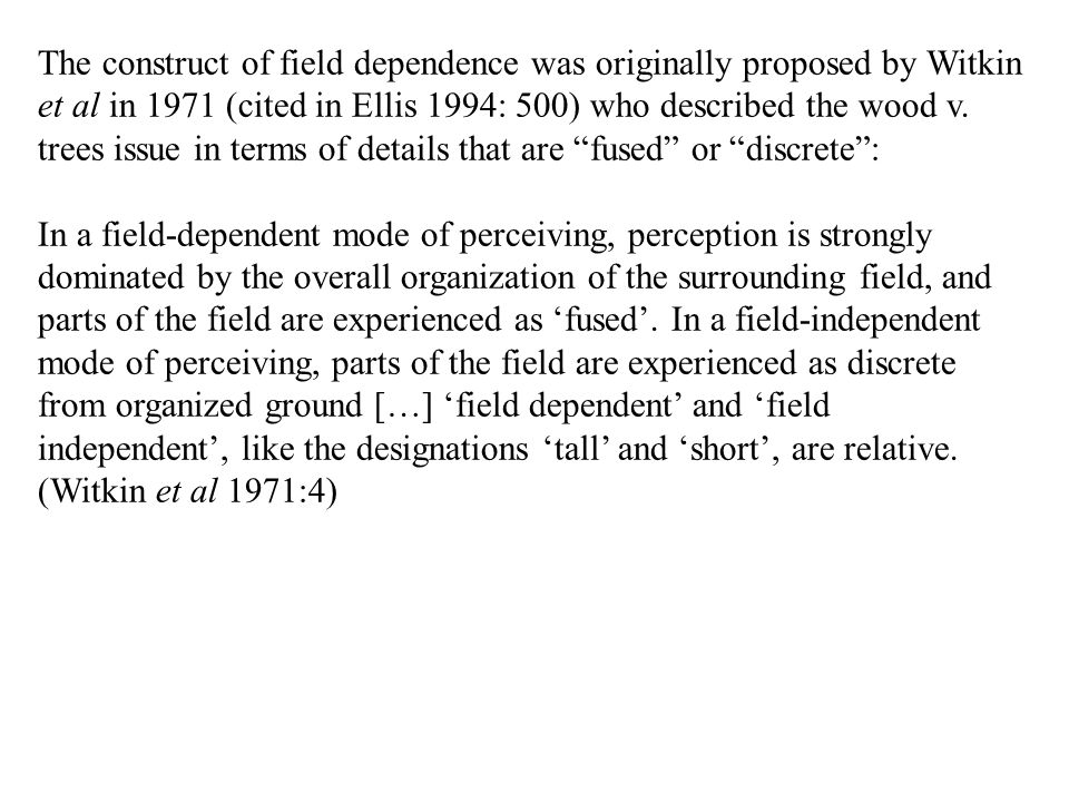 The construct of field dependence was originally proposed by Witkin et al in 1971 (cited in Ellis 1994: 500) who described the wood v. trees issue in