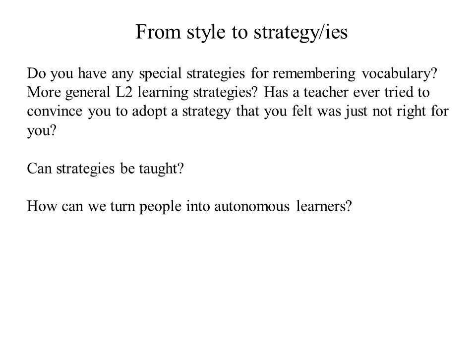From style to strategy/ies Do you have any special strategies for remembering vocabulary? More general L2 learning strategies? Has a teacher ever trie