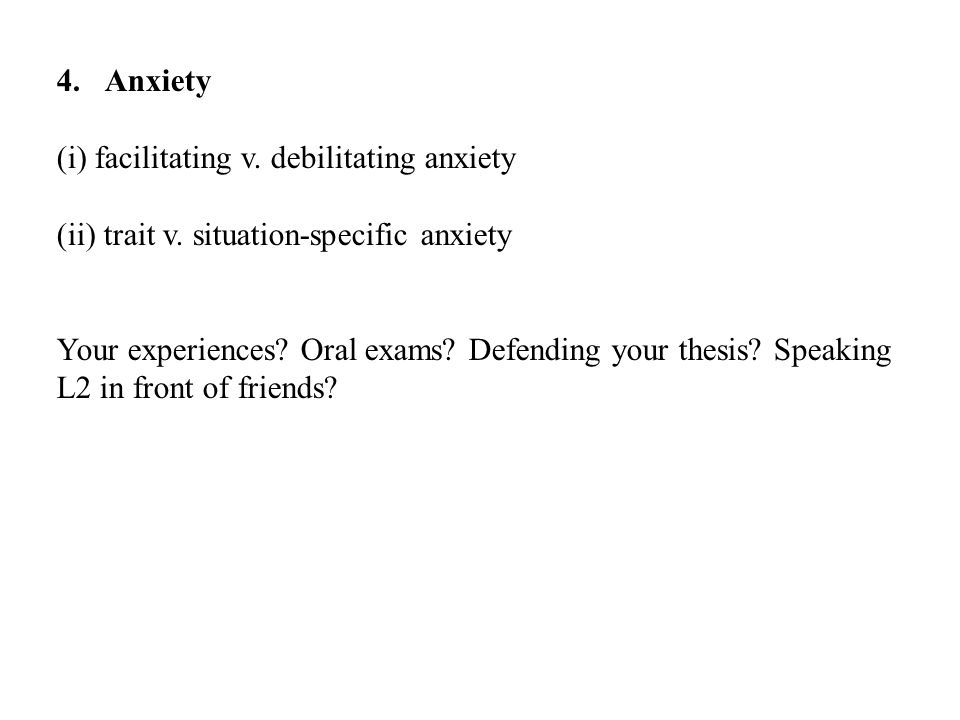 4.Anxiety (i) facilitating v. debilitating anxiety (ii) trait v. situation-specific anxiety Your experiences? Oral exams? Defending your thesis? Speak