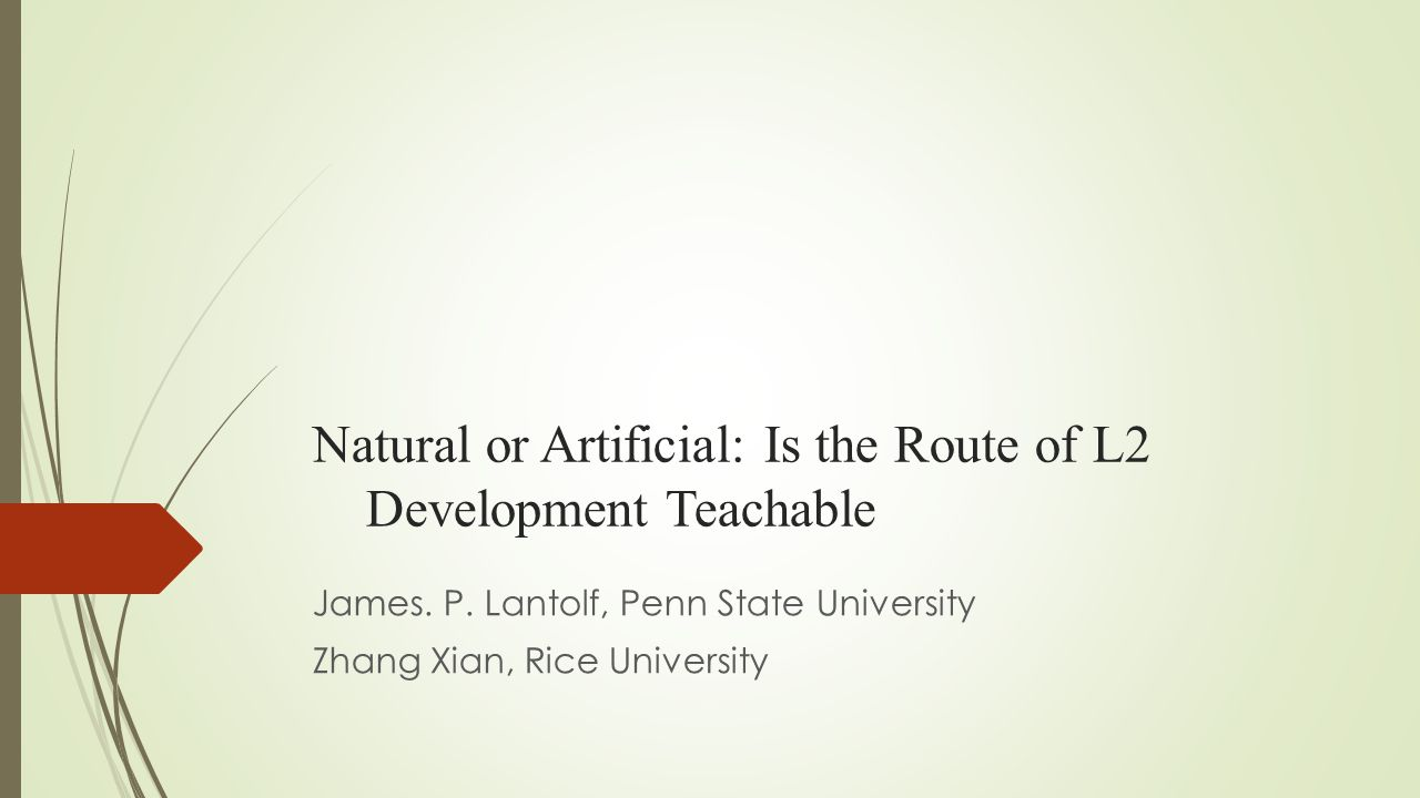 Natural or Artificial: Is the Route of L2 Development Teachable James. P. Lantolf, Penn State University Zhang Xian, Rice University
