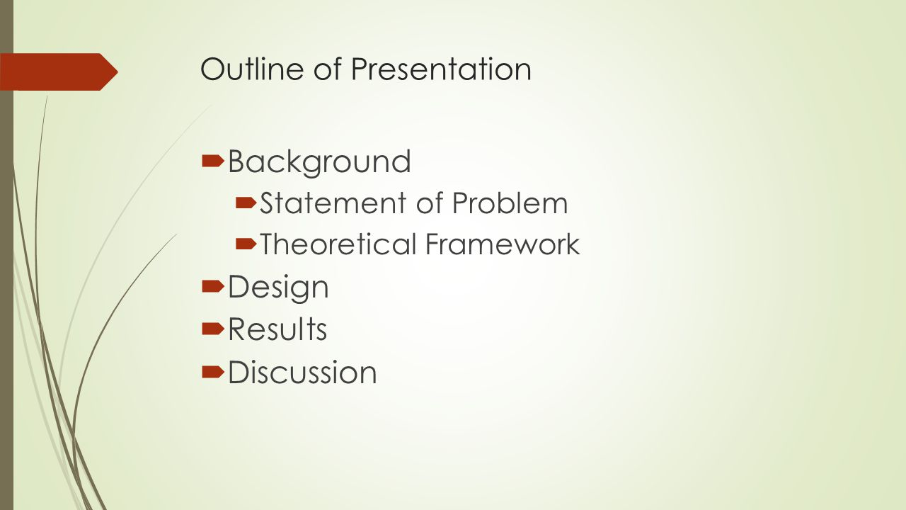 Outline of Presentation  Background  Statement of Problem  Theoretical Framework  Design  Results  Discussion