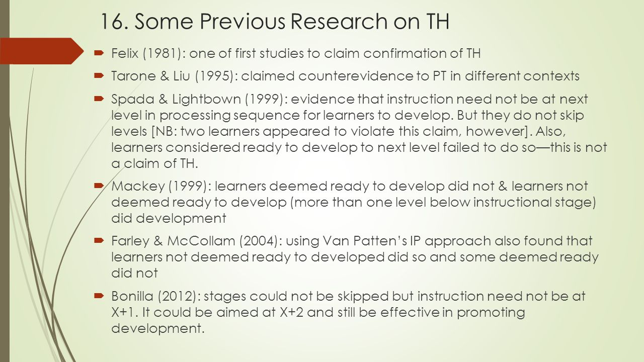 16. Some Previous Research on TH  Felix (1981): one of first studies to claim confirmation of TH  Tarone & Liu (1995): claimed counterevidence to PT